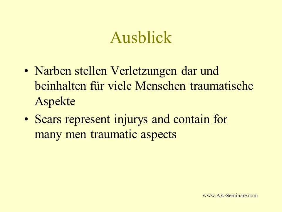 www.AK-Seminare.com Ausblick Narben stellen Verletzungen dar und beinhalten für viele Menschen traumatische Aspekte Scars represent injurys and contain for many men traumatic aspects