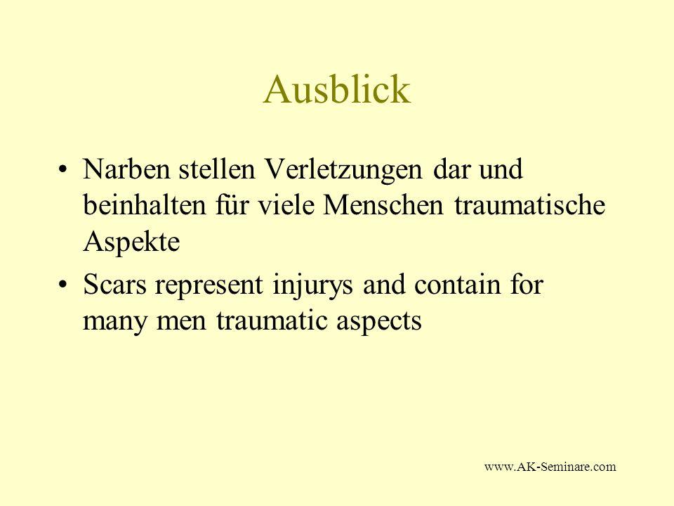 www.AK-Seminare.com Ausblick Narben stellen Verletzungen dar und beinhalten für viele Menschen traumatische Aspekte Scars represent injurys and contai