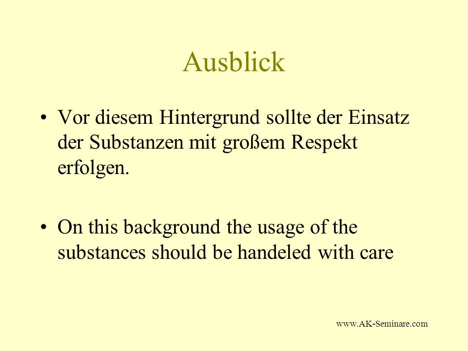www.AK-Seminare.com Ausblick Vor diesem Hintergrund sollte der Einsatz der Substanzen mit großem Respekt erfolgen. On this background the usage of the