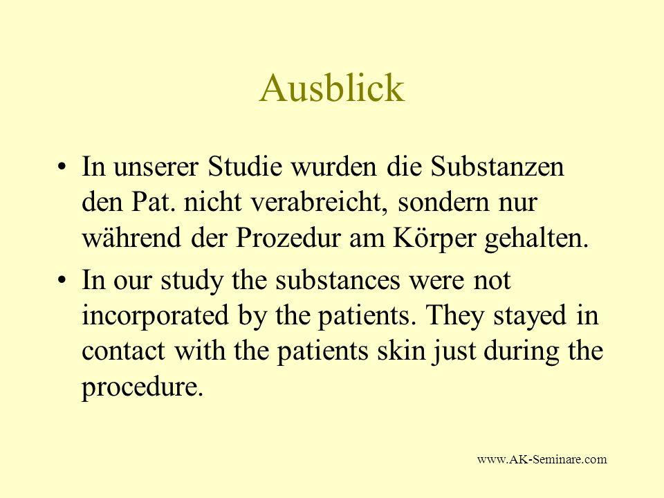 www.AK-Seminare.com Ausblick In unserer Studie wurden die Substanzen den Pat. nicht verabreicht, sondern nur während der Prozedur am Körper gehalten.