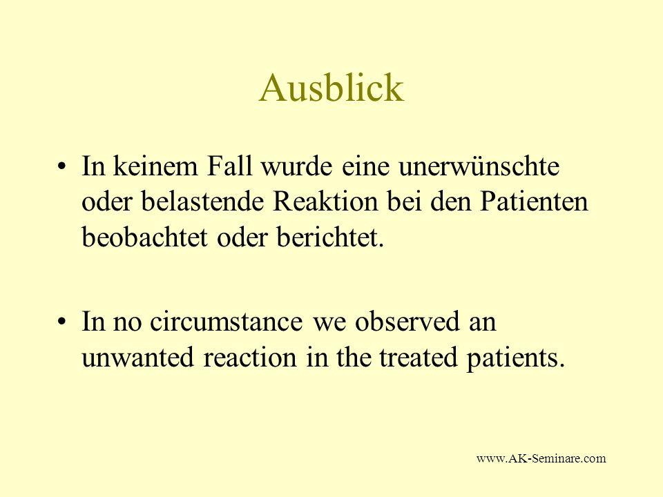 www.AK-Seminare.com Ausblick In keinem Fall wurde eine unerwünschte oder belastende Reaktion bei den Patienten beobachtet oder berichtet. In no circum