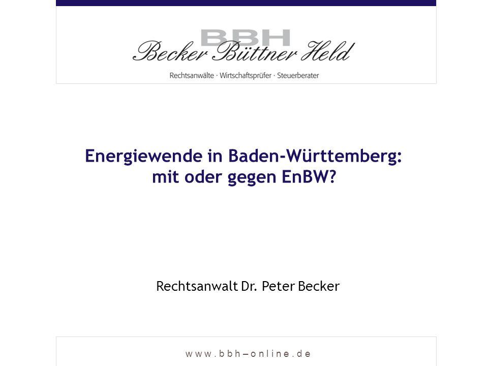w w w. b b h – o n l i n e. d e Energiewende in Baden-Württemberg: mit oder gegen EnBW? Rechtsanwalt Dr. Peter Becker
