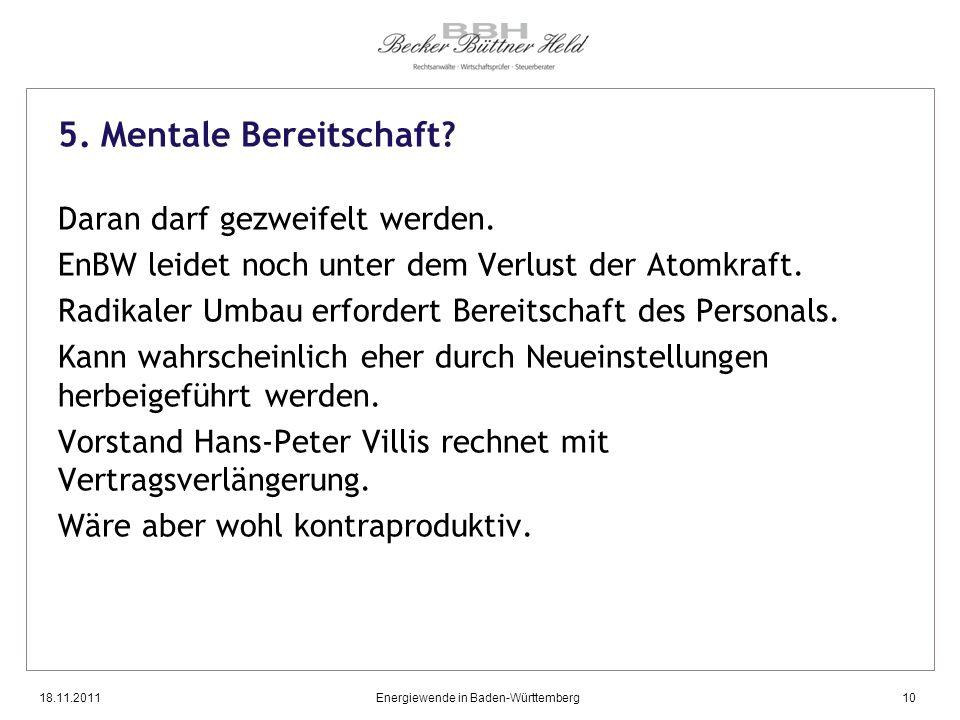 18.11.2011Energiewende in Baden-Württemberg10 5. Mentale Bereitschaft? Daran darf gezweifelt werden. EnBW leidet noch unter dem Verlust der Atomkraft.