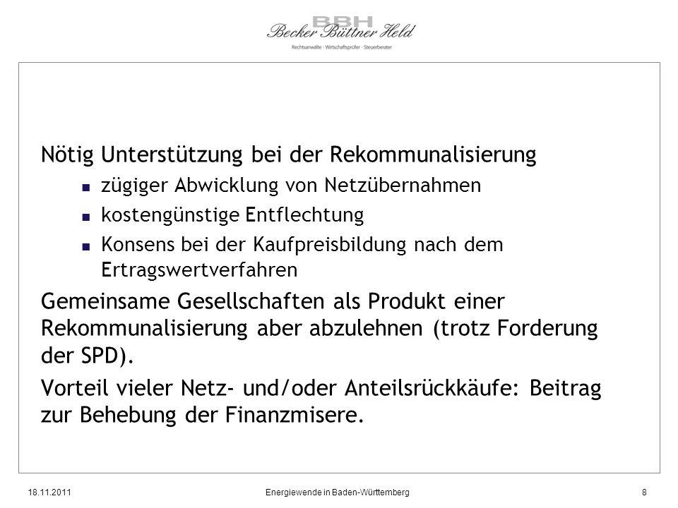 18.11.2011Energiewende in Baden-Württemberg8 Nötig Unterstützung bei der Rekommunalisierung zügiger Abwicklung von Netzübernahmen kostengünstige Entflechtung Konsens bei der Kaufpreisbildung nach dem Ertragswertverfahren Gemeinsame Gesellschaften als Produkt einer Rekommunalisierung aber abzulehnen (trotz Forderung der SPD).