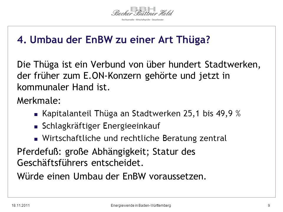 18.11.2011Energiewende in Baden-Württemberg9 4. Umbau der EnBW zu einer Art Thüga? Die Thüga ist ein Verbund von über hundert Stadtwerken, der früher
