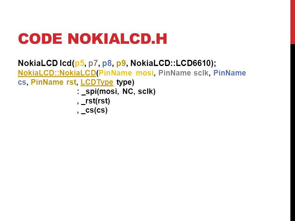 CODE NOKIALCD.H NokiaLCD lcd(p5, p7, p8, p9, NokiaLCD::LCD6610); NokiaLCD::NokiaLCD(PinName mosi, PinName sclk, PinName cs, PinName rst, LCDType type)