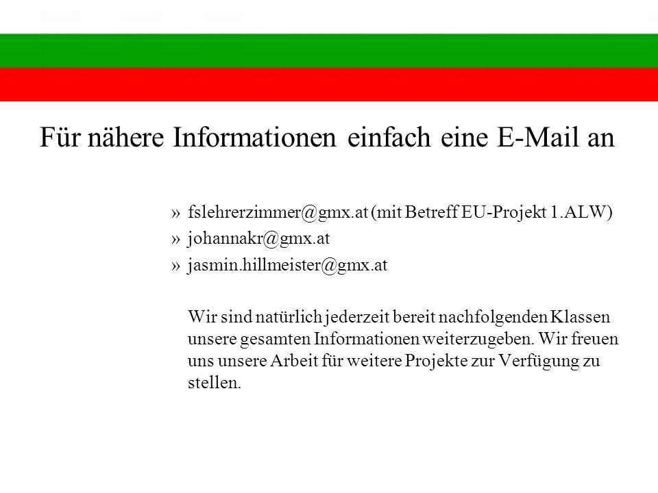 Für nähere Informationen einfach eine E-Mail an »fslehrerzimmer@gmx.at (mit Betreff EU-Projekt 1.ALW) »johannakr@gmx.at »jasmin.hillmeister@gmx.at Wir