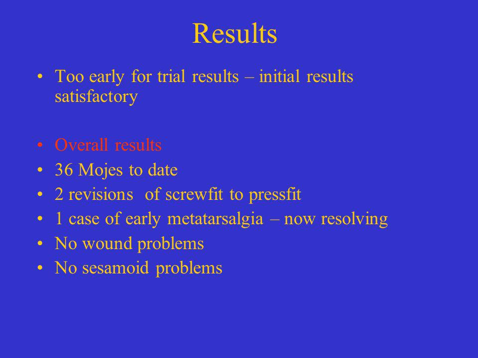 Results Too early for trial results – initial results satisfactory Overall results 36 Mojes to date 2 revisions of screwfit to pressfit 1 case of earl
