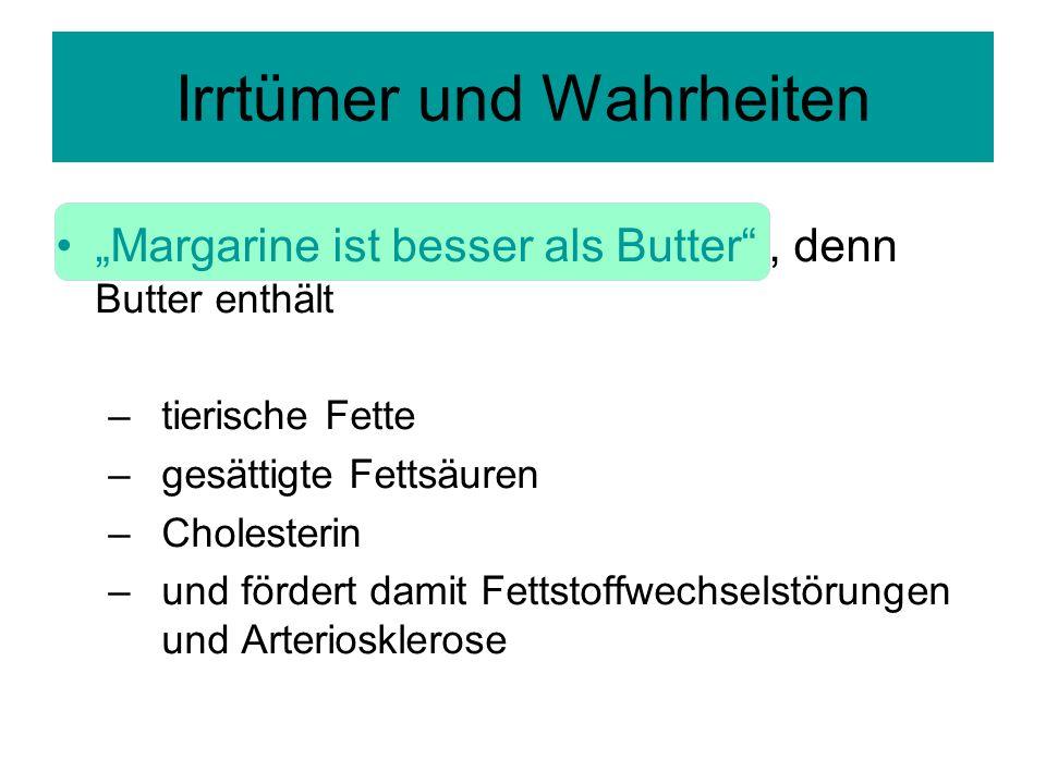 Margarine ist besser als Butter, denn Butter enthält –tierische Fette –gesättigte Fettsäuren –Cholesterin –und fördert damit Fettstoffwechselstörungen und Arteriosklerose Irrtümer und Wahrheiten