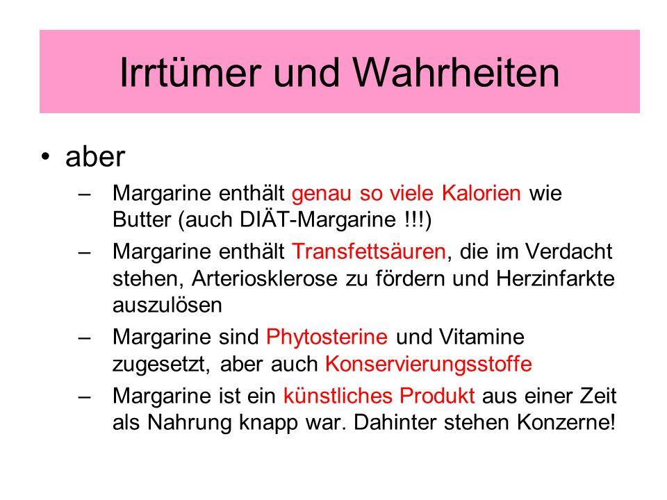 aber –Margarine enthält genau so viele Kalorien wie Butter (auch DIÄT-Margarine !!!) –Margarine enthält Transfettsäuren, die im Verdacht stehen, Arteriosklerose zu fördern und Herzinfarkte auszulösen –Margarine sind Phytosterine und Vitamine zugesetzt, aber auch Konservierungsstoffe –Margarine ist ein künstliches Produkt aus einer Zeit als Nahrung knapp war.