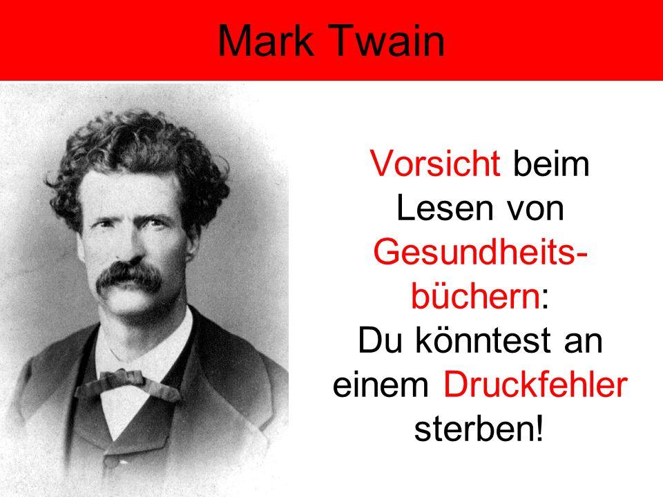 Vorsicht beim Lesen von Gesundheits- büchern: Du könntest an einem Druckfehler sterben! Mark Twain