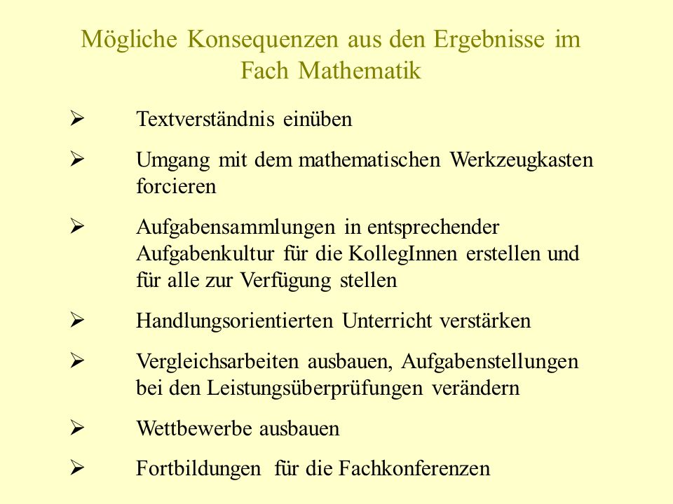 Mögliche Konsequenzen aus den Ergebnisse im Fach Mathematik Textverständnis einüben Umgang mit dem mathematischen Werkzeugkasten forcieren Aufgabensam