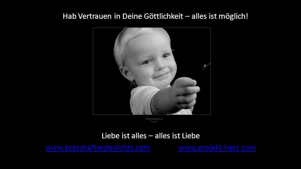 Liebe ist alles – alles ist Liebe www.botschafterdeslichts.comwww.botschafterdeslichts.com www.projekt-herz.comwww.projekt-herz.com Hab Vertrauen in D