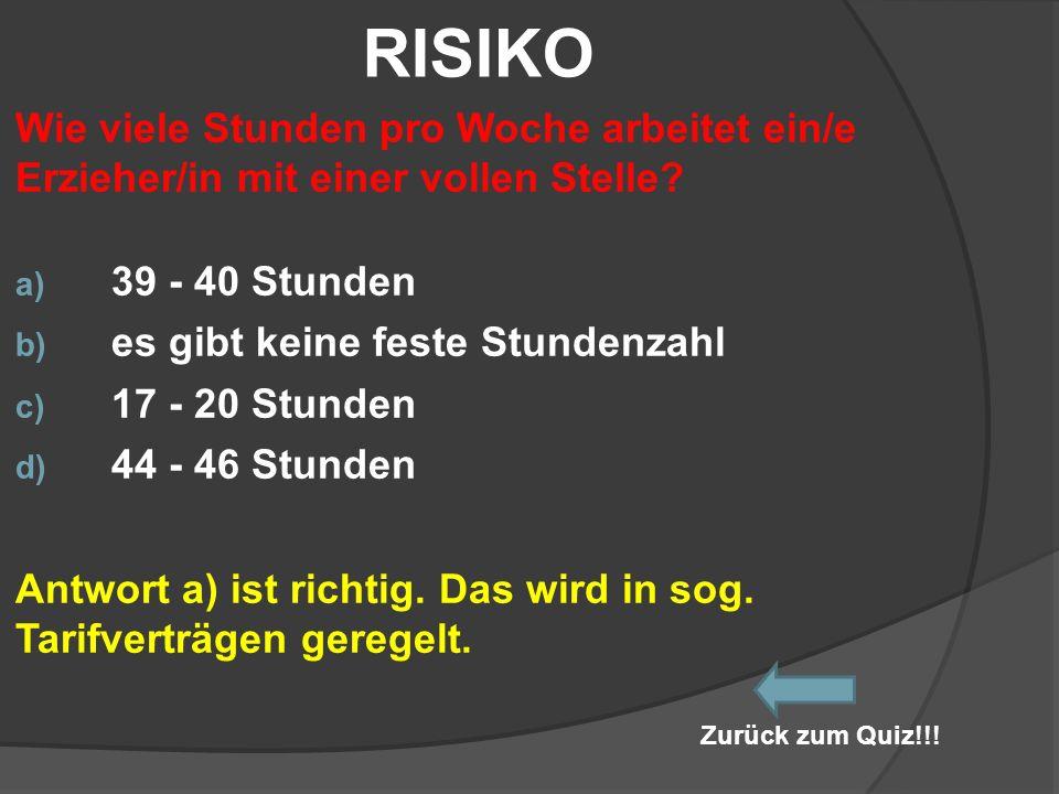 RISIKO Wie viele Stunden pro Woche arbeitet ein/e Erzieher/in mit einer vollen Stelle? a) 39 - 40 Stunden b) es gibt keine feste Stundenzahl c) 17 - 2
