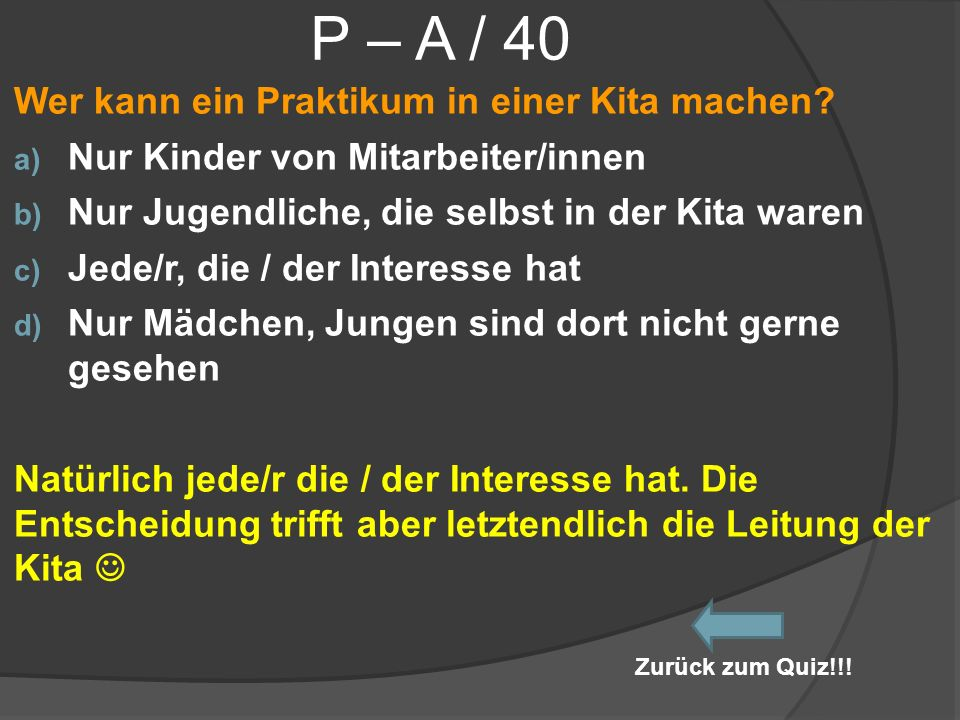 P – A / 40 Wer kann ein Praktikum in einer Kita machen? a) Nur Kinder von Mitarbeiter/innen b) Nur Jugendliche, die selbst in der Kita waren c) Jede/r