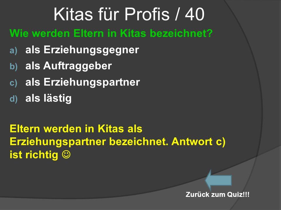 Kitas für Profis / 40 Wie werden Eltern in Kitas bezeichnet? a) als Erziehungsgegner b) als Auftraggeber c) als Erziehungspartner d) als lästig Eltern