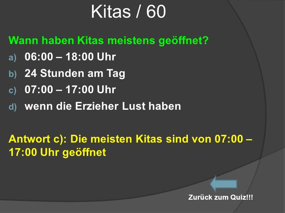 Kitas / 60 Wann haben Kitas meistens geöffnet? a) 06:00 – 18:00 Uhr b) 24 Stunden am Tag c) 07:00 – 17:00 Uhr d) wenn die Erzieher Lust haben Antwort