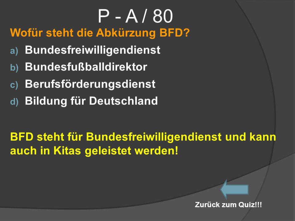 P - A / 80 Wofür steht die Abkürzung BFD? a) Bundesfreiwilligendienst b) Bundesfußballdirektor c) Berufsförderungsdienst d) Bildung für Deutschland BF