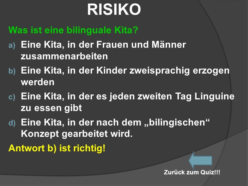 RISIKO Was ist eine bilinguale Kita? a) Eine Kita, in der Frauen und Männer zusammenarbeiten b) Eine Kita, in der Kinder zweisprachig erzogen werden c