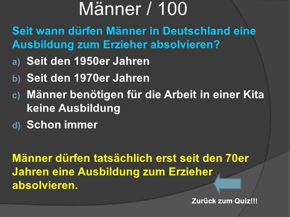 Männer / 100 Seit wann dürfen Männer in Deutschland eine Ausbildung zum Erzieher absolvieren? a) Seit den 1950er Jahren b) Seit den 1970er Jahren c) M