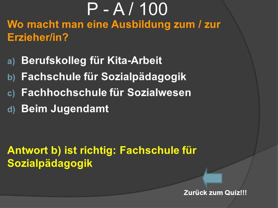 P - A / 100 Wo macht man eine Ausbildung zum / zur Erzieher/in? a) Berufskolleg für Kita-Arbeit b) Fachschule für Sozialpädagogik c) Fachhochschule fü
