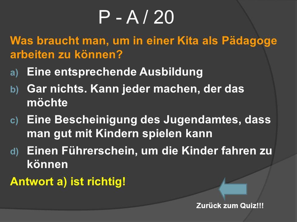P - A / 20 Was braucht man, um in einer Kita als Pädagoge arbeiten zu können? a) Eine entsprechende Ausbildung b) Gar nichts. Kann jeder machen, der d