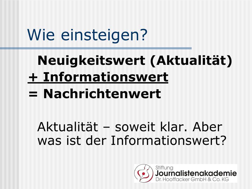 Wie einsteigen? Neuigkeitswert (Aktualität) + Informationswert = Nachrichtenwert Aktualität – soweit klar. Aber was ist der Informationswert?