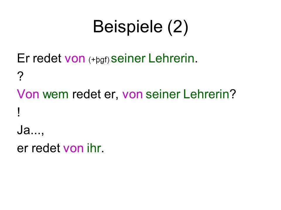 Beispiele (2) Er redet von (+þgf) seiner Lehrerin. ? Von wem redet er, von seiner Lehrerin? ! Ja..., er redet von ihr.