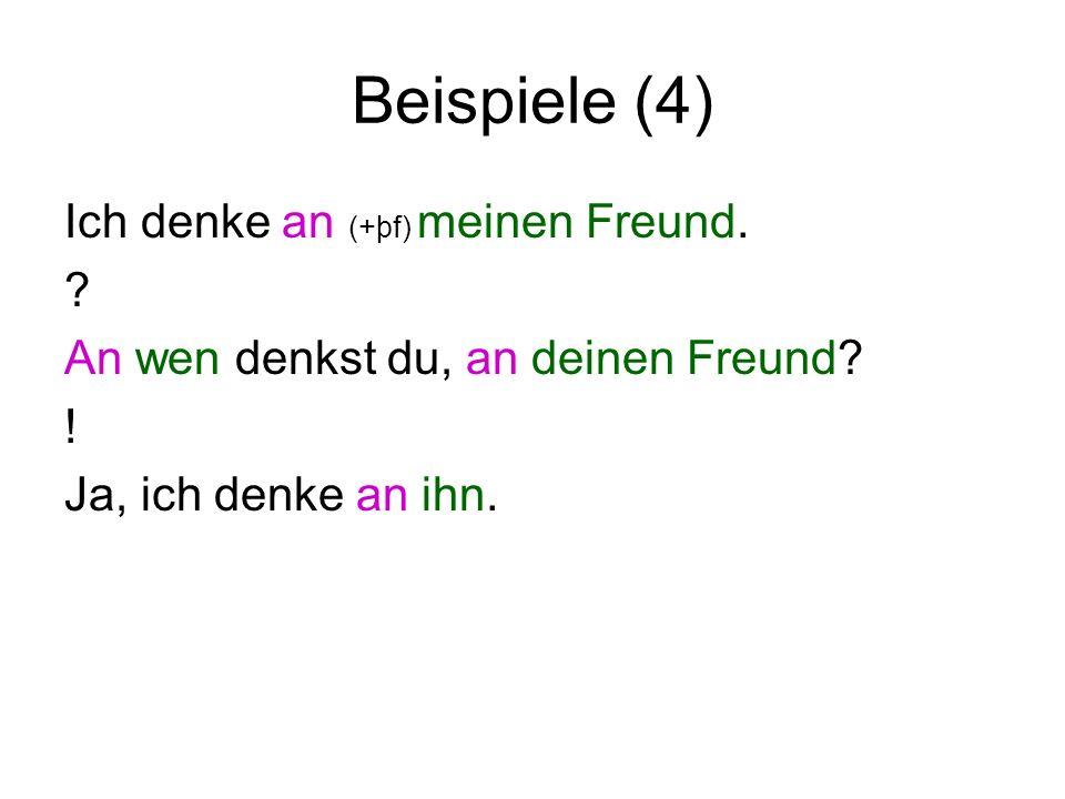 Beispiele (4) Ich denke an (+þf) meinen Freund. ? An wen denkst du, an deinen Freund? ! Ja, ich denke an ihn.