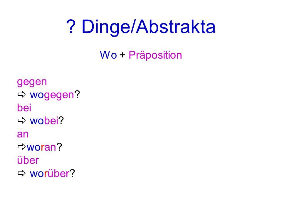 ? Dinge/Abstrakta Wo + Präposition gegen wogegen? bei wobei? an woran? über worüber?