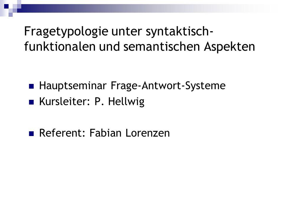 Fragetypologie unter syntaktisch- funktionalen und semantischen Aspekten Hauptseminar Frage-Antwort-Systeme Kursleiter: P. Hellwig Referent: Fabian Lo