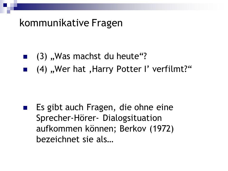 kommunikative Fragen (3) Was machst du heute? (4) Wer hat Harry Potter I verfilmt? Es gibt auch Fragen, die ohne eine Sprecher-Hörer- Dialogsituation