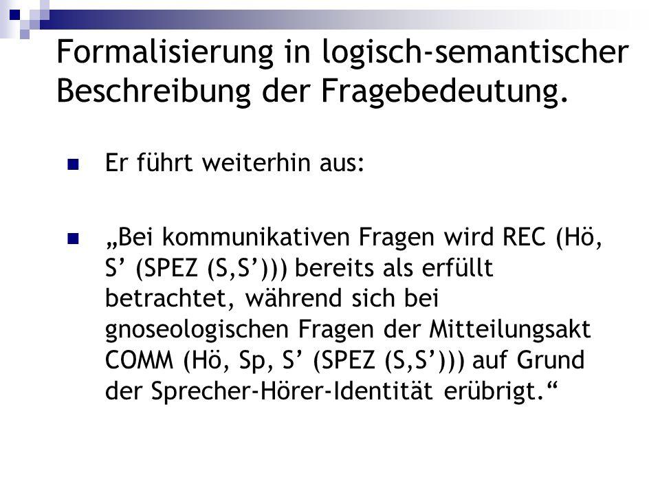 Formalisierung in logisch-semantischer Beschreibung der Fragebedeutung. Er führt weiterhin aus: Bei kommunikativen Fragen wird REC (Hö, S (SPEZ (S,S))