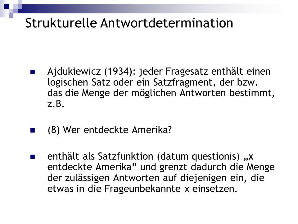 Strukturelle Antwortdetermination Ajdukiewicz (1934): jeder Fragesatz enthält einen logischen Satz oder ein Satzfragment, der bzw. das die Menge der m