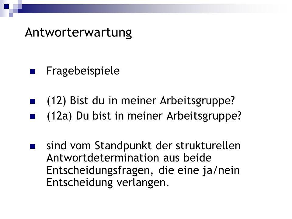 Antworterwartung Fragebeispiele (12) Bist du in meiner Arbeitsgruppe? (12a) Du bist in meiner Arbeitsgruppe? sind vom Standpunkt der strukturellen Ant