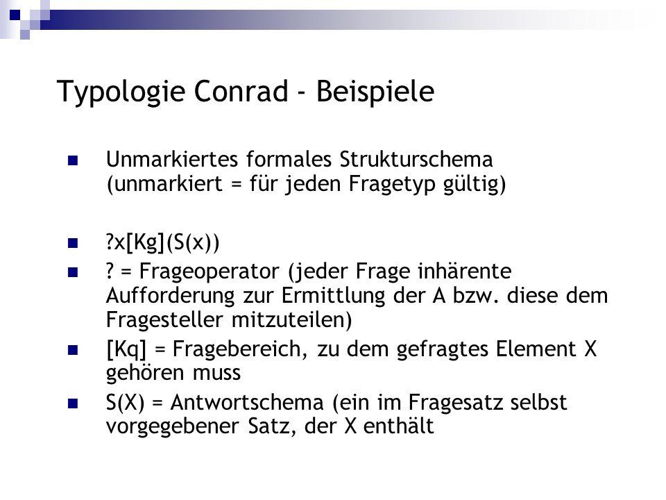 Typologie Conrad - Beispiele Unmarkiertes formales Strukturschema (unmarkiert = für jeden Fragetyp gültig) ?x[Kg](S(x)) ? = Frageoperator (jeder Frage