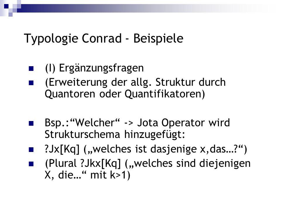 Typologie Conrad - Beispiele (I) Ergänzungsfragen (Erweiterung der allg. Struktur durch Quantoren oder Quantifikatoren) Bsp.:Welcher -> Jota Operator