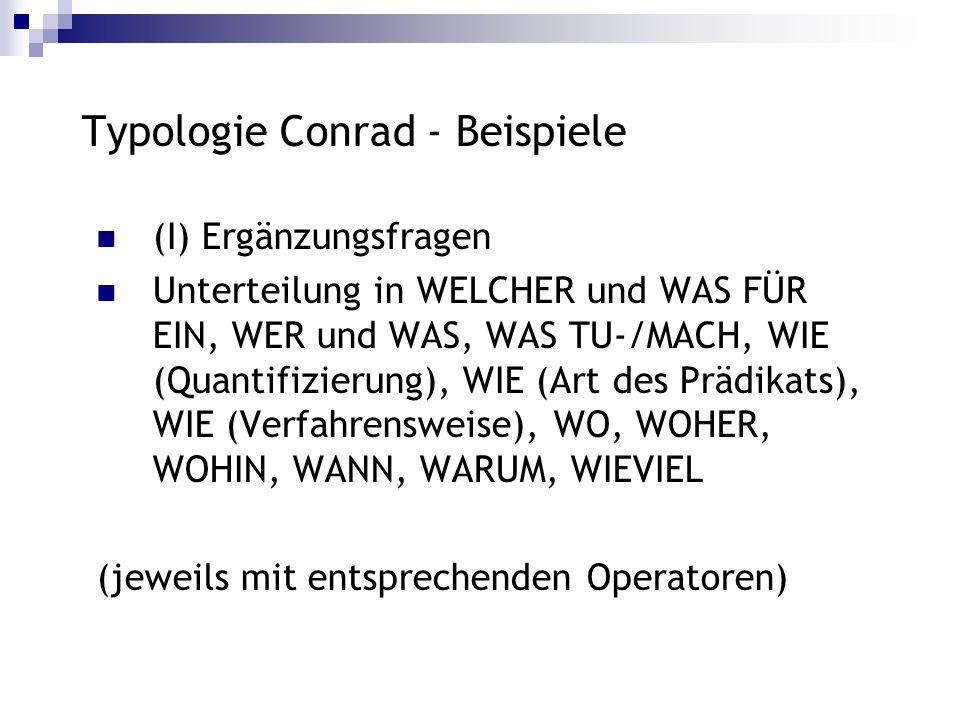 Typologie Conrad - Beispiele (I) Ergänzungsfragen Unterteilung in WELCHER und WAS FÜR EIN, WER und WAS, WAS TU-/MACH, WIE (Quantifizierung), WIE (Art