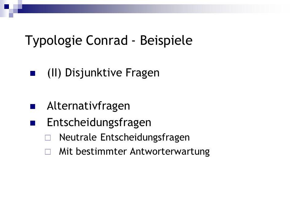Typologie Conrad - Beispiele (II) Disjunktive Fragen Alternativfragen Entscheidungsfragen Neutrale Entscheidungsfragen Mit bestimmter Antworterwartung