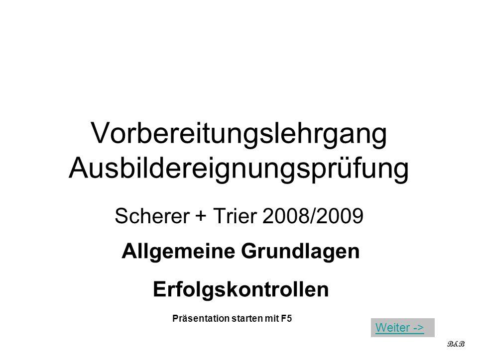 Vorbereitungslehrgang Ausbildereignungsprüfung Scherer + Trier 2008/2009 Allgemeine Grundlagen Erfolgskontrollen B&B Präsentation starten mit F5 Weiter ->