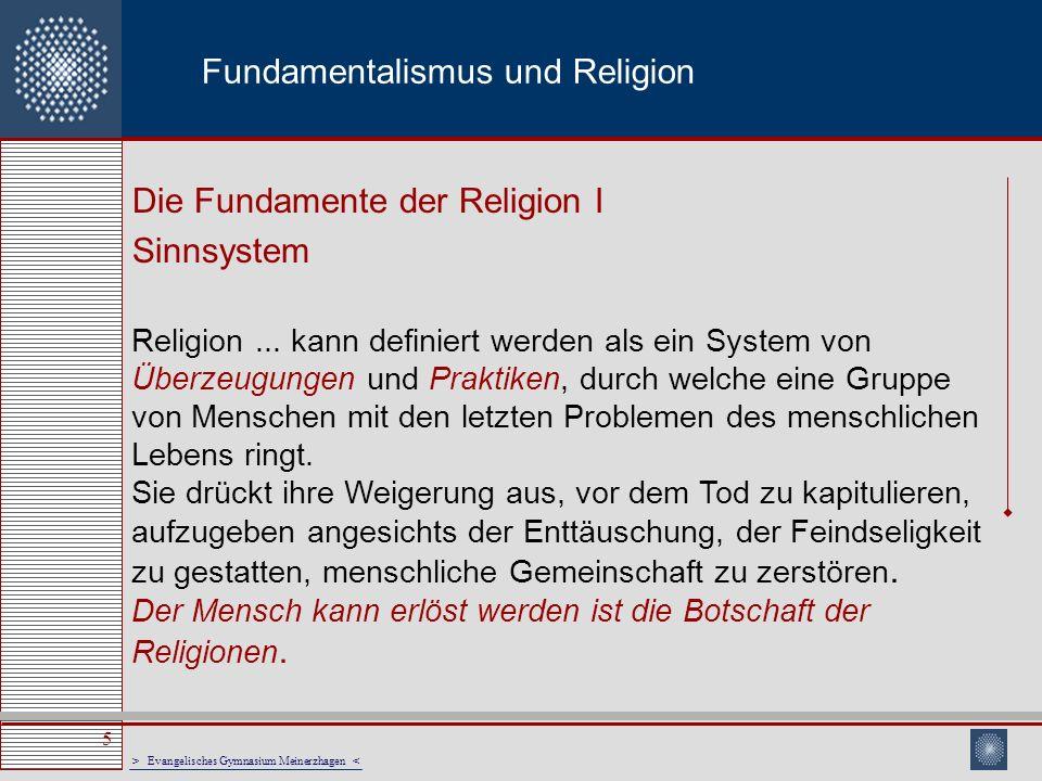 > Evangelisches Gymnasium Meinerzhagen < 6 Fundamentalismus und Religion Die Fundamente der Religion II Lebenspraxis Religion ist ein System von Überzeugungen und Praktiken.