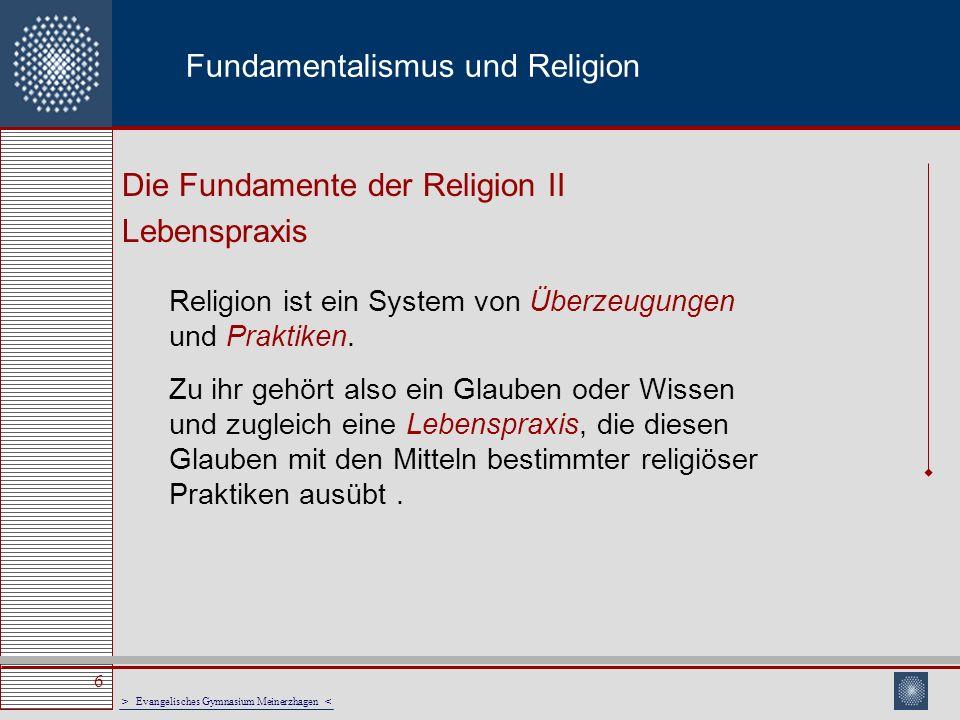 > Evangelisches Gymnasium Meinerzhagen < 6 Fundamentalismus und Religion Die Fundamente der Religion II Lebenspraxis Religion ist ein System von Überz