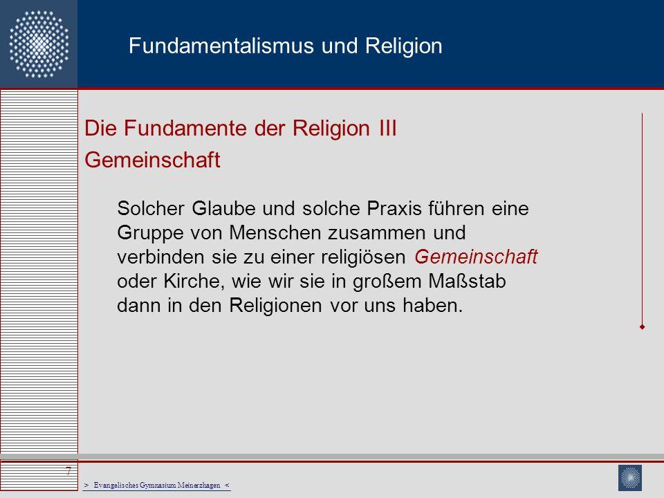 > Evangelisches Gymnasium Meinerzhagen < 7 Fundamentalismus und Religion Die Fundamente der Religion III Gemeinschaft Solcher Glaube und solche Praxis