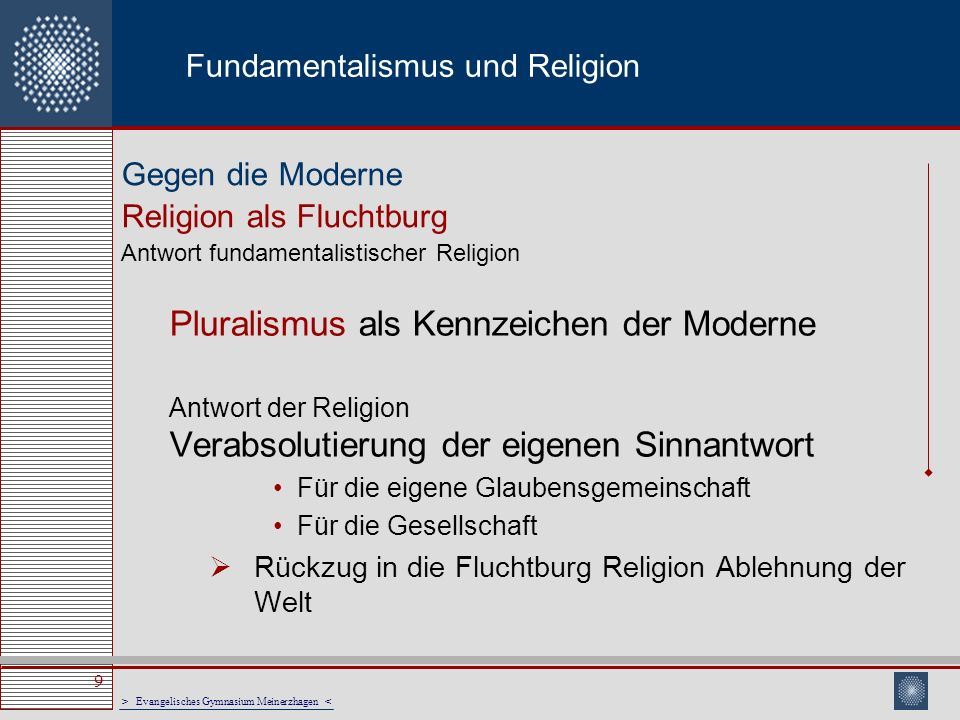 > Evangelisches Gymnasium Meinerzhagen < 10 Fundamentalismus und Religion Pluralismus als Kennzeichen der westlichen Welt Antwort fundamentalistischer Religion Protest gegen diese Zivilisation, die als feindlich verstanden wird.