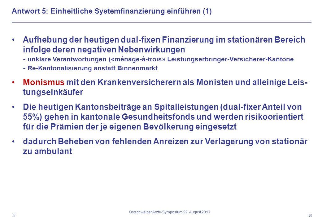 Antwort 5: Einheitliche Systemfinanzierung einführen (1) Aufhebung der heutigen dual-fixen Finanzierung im stationären Bereich infolge deren negativen Nebenwirkungen - unklare Verantwortungen («ménage-à-trois» Leistungserbringer-Versicherer-Kantone - Re-Kantonalisierung anstatt Binnenmarkt Monismus mit den Krankenversicherern als Monisten und alleinige Leis- tungseinkäufer Die heutigen Kantonsbeiträge an Spitalleistungen (dual-fixer Anteil von 55%) gehen in kantonale Gesundheitsfonds und werden risikoorientiert für die Prämien der je eigenen Bevölkerung eingesetzt dadurch Beheben von fehlenden Anreizen zur Verlagerung von stationär zu ambulant 10 hl Ostschweizer Ärzte-Symposium 29.