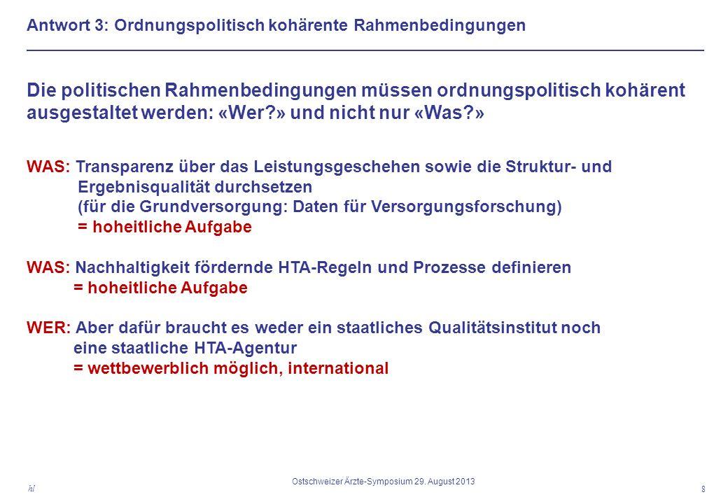 Antwort 3: Ordnungspolitisch kohärente Rahmenbedingungen Die politischen Rahmenbedingungen müssen ordnungspolitisch kohärent ausgestaltet werden: «Wer?» und nicht nur «Was?» WAS: Transparenz über das Leistungsgeschehen sowie die Struktur- und Ergebnisqualität durchsetzen (für die Grundversorgung: Daten für Versorgungsforschung) = hoheitliche Aufgabe WAS: Nachhaltigkeit fördernde HTA-Regeln und Prozesse definieren = hoheitliche Aufgabe WER: Aber dafür braucht es weder ein staatliches Qualitätsinstitut noch eine staatliche HTA-Agentur = wettbewerblich möglich, international 8 hl Ostschweizer Ärzte-Symposium 29.