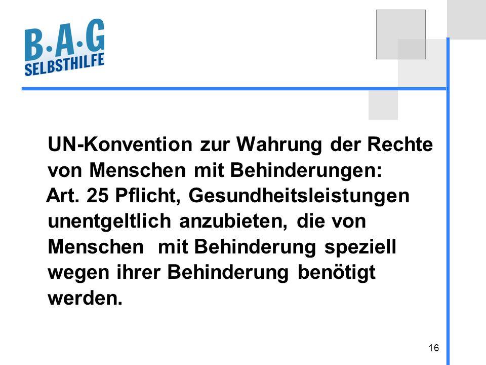 16 UN-Konvention zur Wahrung der Rechte von Menschen mit Behinderungen: Art. 25 Pflicht, Gesundheitsleistungen unentgeltlich anzubieten, die von Mensc