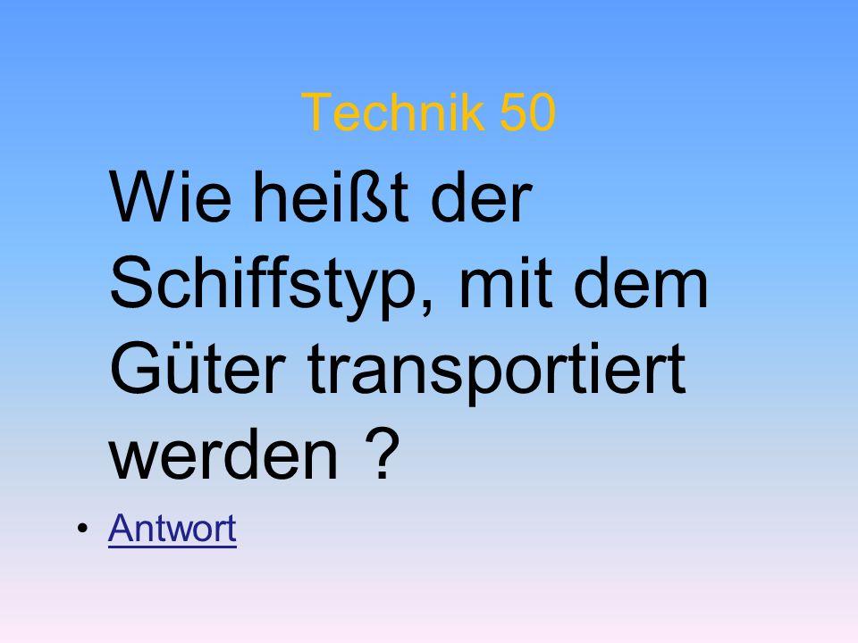 Technik 50 Wie heißt der Schiffstyp, mit dem Güter transportiert werden ? Antwort