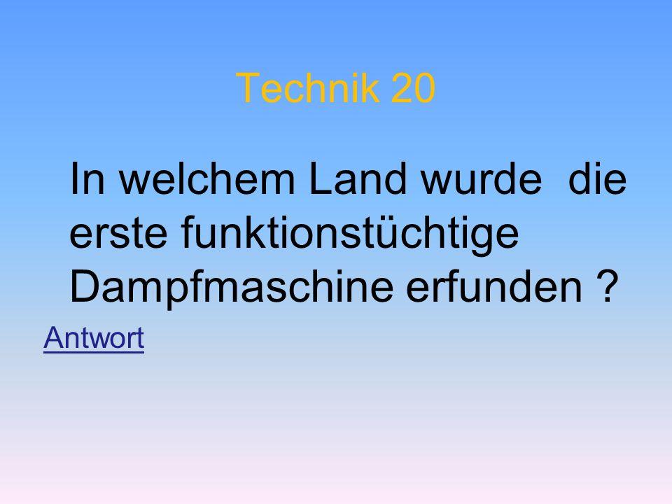 Technik 20 In welchem Land wurde die erste funktionstüchtige Dampfmaschine erfunden ? Antwort