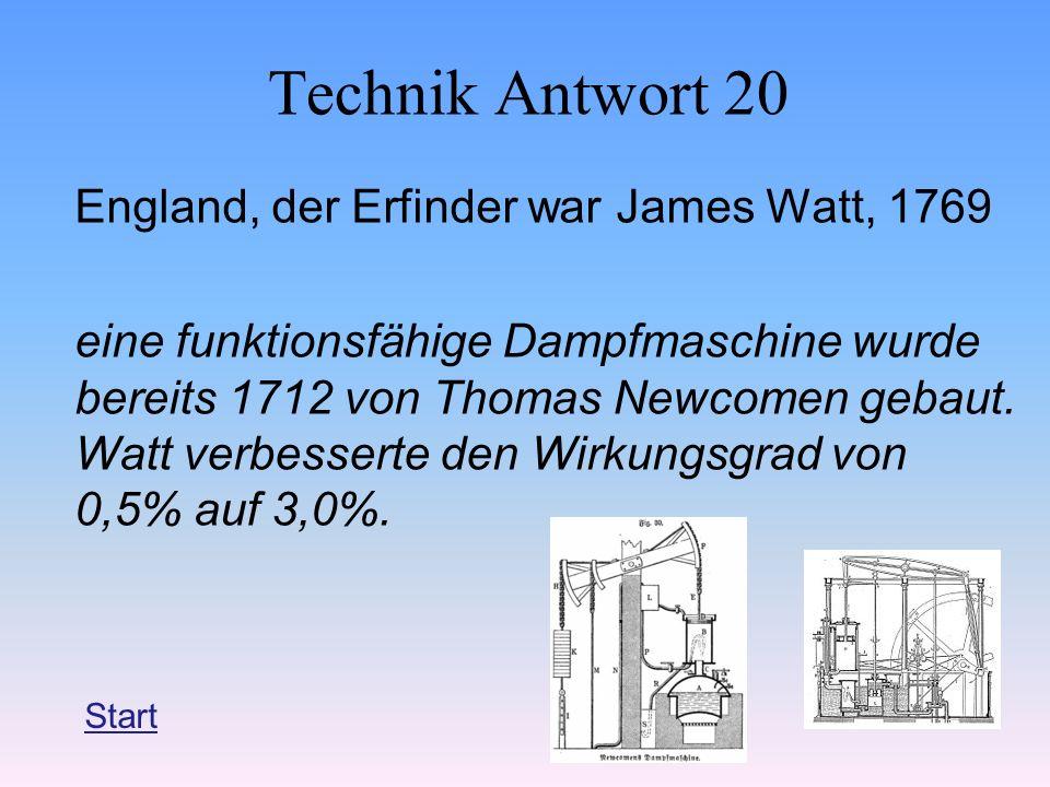 Technik Antwort 20 England, der Erfinder war James Watt, 1769 eine funktionsfähige Dampfmaschine wurde bereits 1712 von Thomas Newcomen gebaut. Watt v